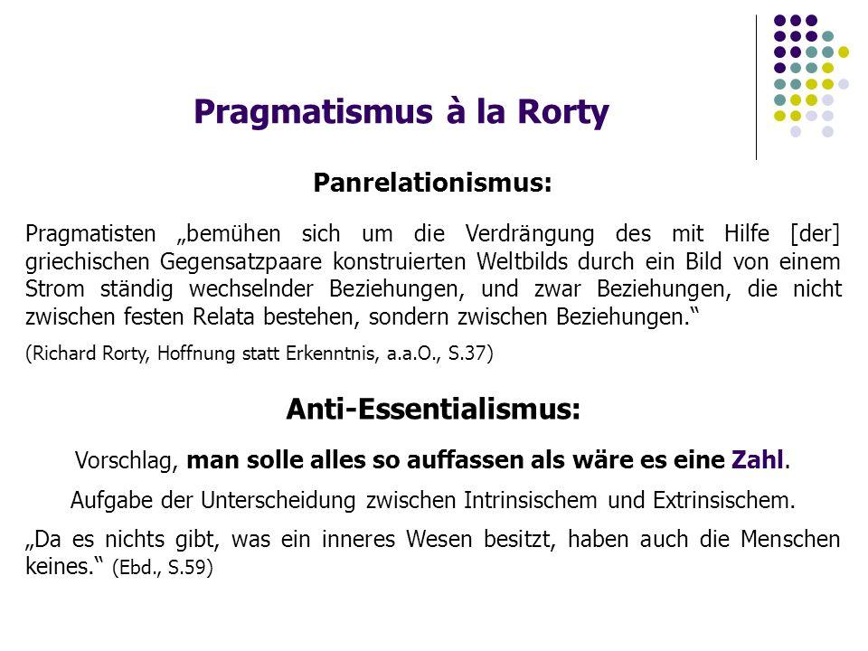 """Pragmatismus à la Rorty Panrelationismus: Pragmatisten """"bemühen sich um die Verdrängung des mit Hilfe [der] griechischen Gegensatzpaare konstruierten Weltbilds durch ein Bild von einem Strom ständig wechselnder Beziehungen, und zwar Beziehungen, die nicht zwischen festen Relata bestehen, sondern zwischen Beziehungen. (Richard Rorty, Hoffnung statt Erkenntnis, a.a.O., S.37) Anti-Essentialismus: Vorschlag, man solle alles so auffassen als wäre es eine Zahl."""