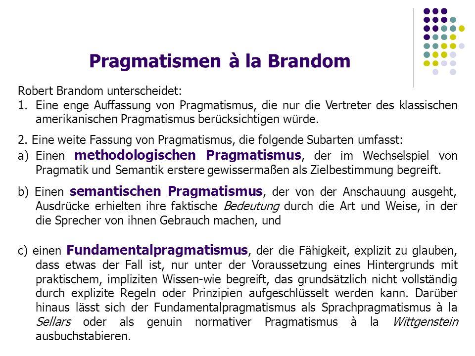 Pragmatismen à la Brandom Robert Brandom unterscheidet: 1.Eine enge Auffassung von Pragmatismus, die nur die Vertreter des klassischen amerikanischen Pragmatismus berücksichtigen würde.