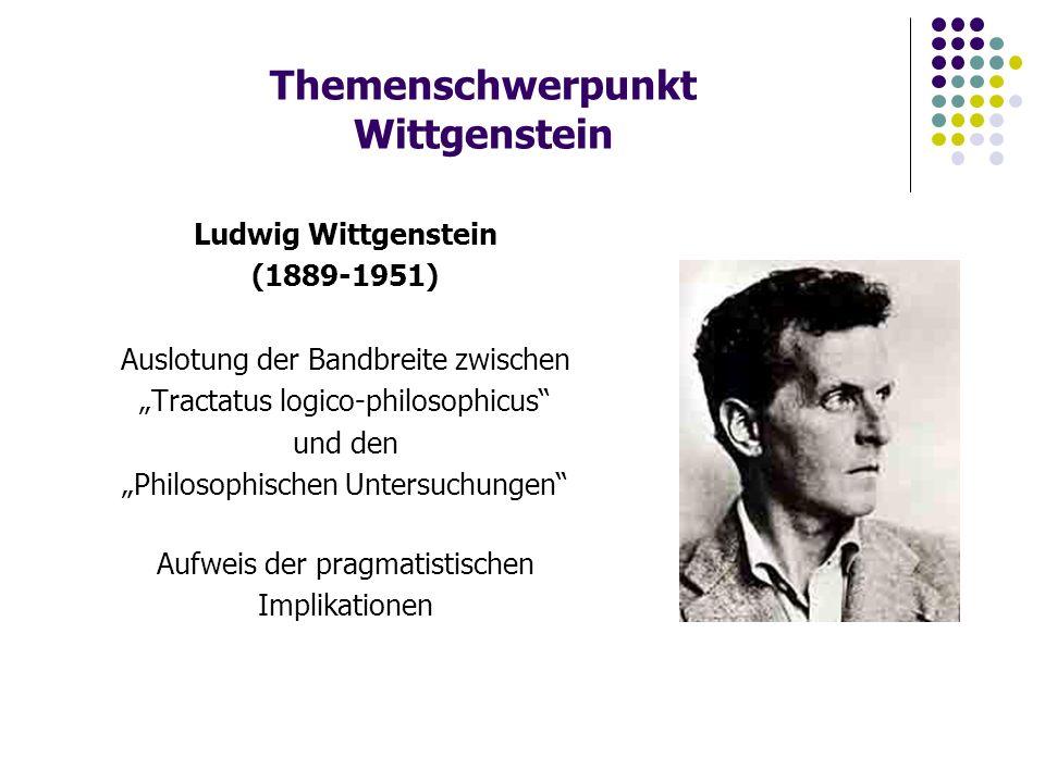 """Themenschwerpunkt Wittgenstein Ludwig Wittgenstein (1889-1951) Auslotung der Bandbreite zwischen """"Tractatus logico-philosophicus und den """"Philosophischen Untersuchungen Aufweis der pragmatistischen Implikationen"""