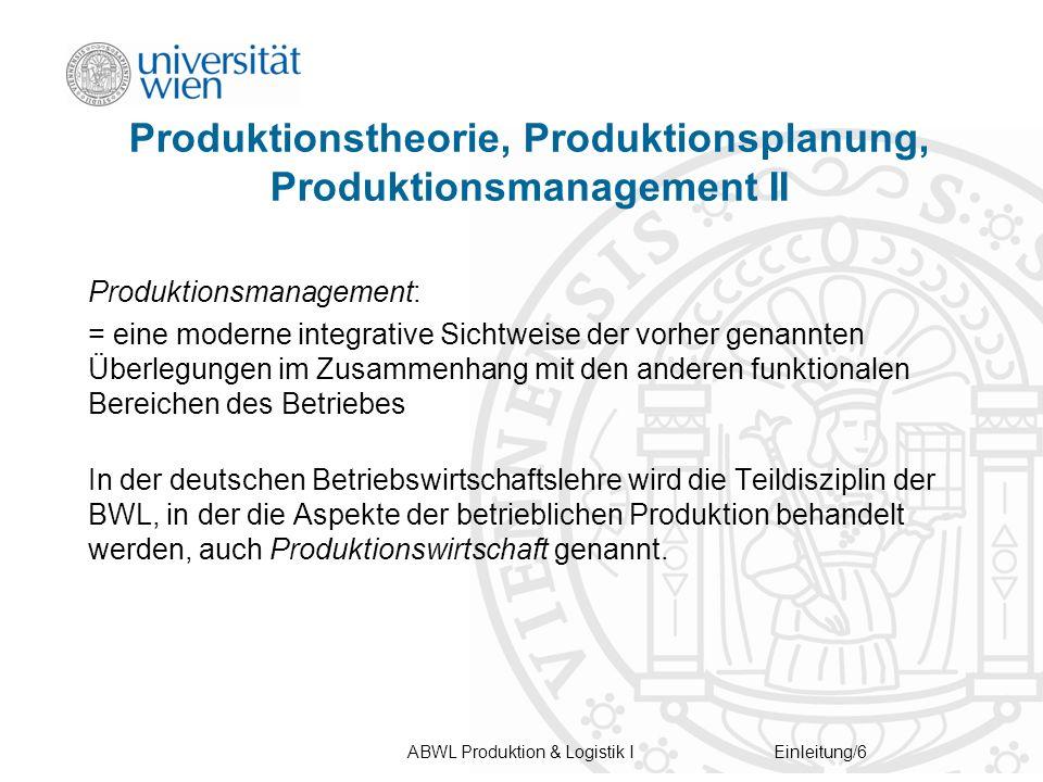 ABWL Produktion & Logistik IEinleitung/6 Produktionstheorie, Produktionsplanung, Produktionsmanagement II Produktionsmanagement: = eine moderne integrative Sichtweise der vorher genannten Überlegungen im Zusammenhang mit den anderen funktionalen Bereichen des Betriebes In der deutschen Betriebswirtschaftslehre wird die Teildisziplin der BWL, in der die Aspekte der betrieblichen Produktion behandelt werden, auch Produktionswirtschaft genannt.