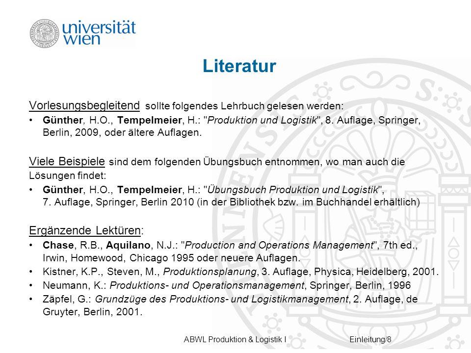 ABWL Produktion & Logistik IEinleitung/8 Literatur Vorlesungsbegleitend sollte folgendes Lehrbuch gelesen werden: Günther, H.O., Tempelmeier, H.: Produktion und Logistik , 8.