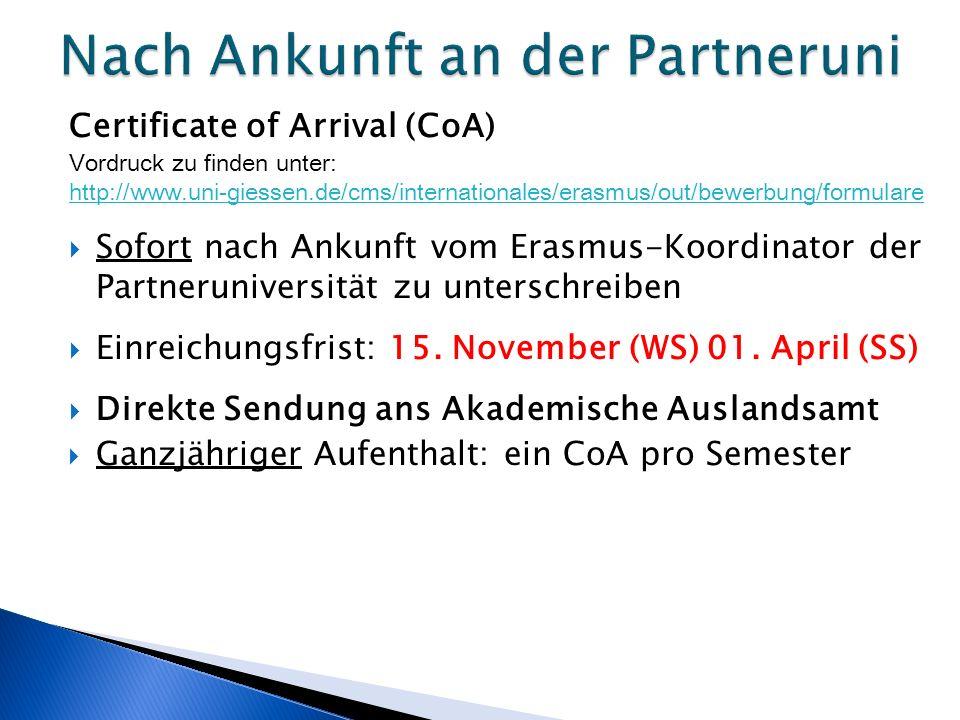 Certificate of Arrival (CoA) Vordruck zu finden unter: http://www.uni-giessen.de/cms/internationales/erasmus/out/bewerbung/formulare  Sofort nach Ankunft vom Erasmus-Koordinator der Partneruniversität zu unterschreiben  Einreichungsfrist: 15.