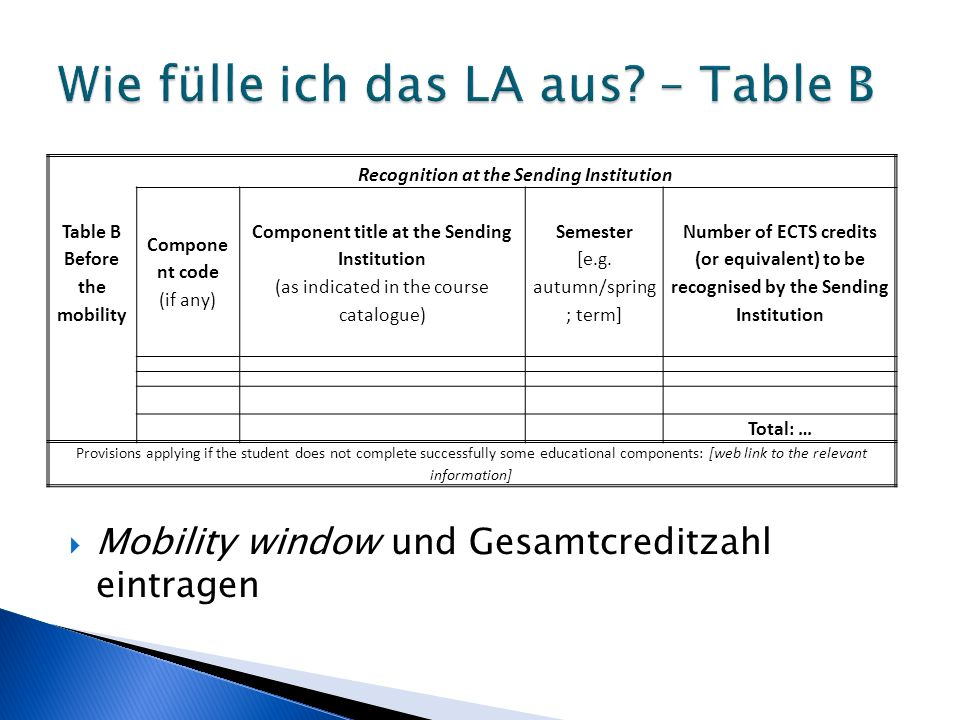  Mobility window und Gesamtcreditzahl eintragen Recognition at the Sending Institution Table B Before the mobility Compone nt code (if any) Component title at the Sending Institution (as indicated in the course catalogue) Semester [e.g.