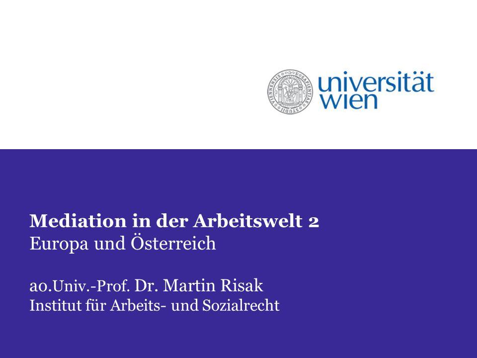 Mediation in der Arbeitswelt 2 Europa und Österreich ao. Univ.-Prof. Dr. Martin Risak Institut für Arbeits- und Sozialrecht