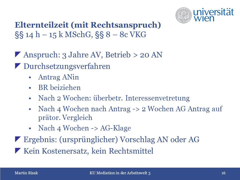 Martin RisakKU Mediation in der Arbeitswelt 316 Elternteilzeit (mit Rechtsanspruch) §§ 14 h – 15 k MSchG, §§ 8 – 8c VKG  Anspruch: 3 Jahre AV, Betrie