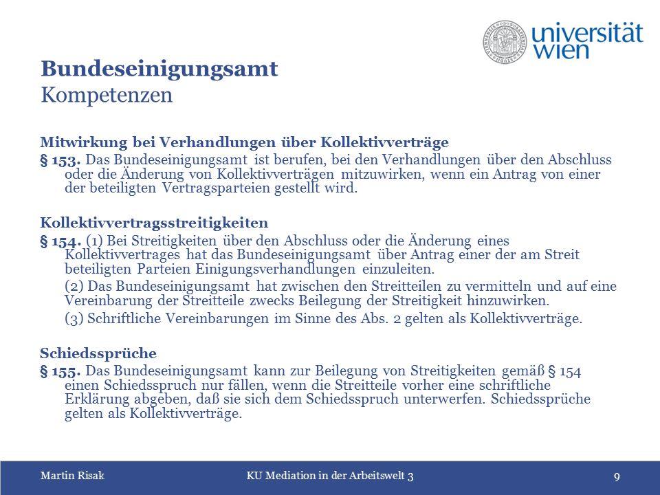 Martin RisakKU Mediation in der Arbeitswelt 39 Bundeseinigungsamt Kompetenzen Mitwirkung bei Verhandlungen über Kollektivverträge § 153. Das Bundesein