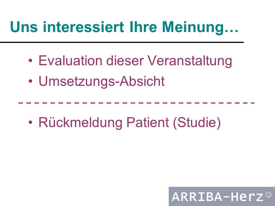 ARRIBA-Herz ☺ Uns interessiert Ihre Meinung… Evaluation dieser Veranstaltung Umsetzungs-Absicht Rückmeldung Patient (Studie)