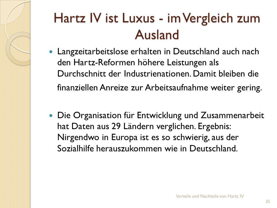 Hartz IV ist Luxus - im Vergleich zum Ausland Langzeitarbeitslose erhalten in Deutschland auch nach den Hartz-Reformen höhere Leistungen als Durchschnitt der Industrienationen.