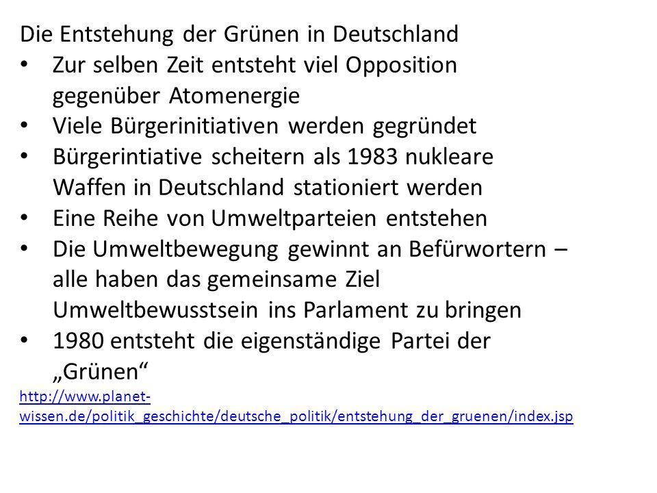 """Die Entstehung der Grünen in Deutschland Zur selben Zeit entsteht viel Opposition gegenüber Atomenergie Viele Bürgerinitiativen werden gegründet Bürgerintiative scheitern als 1983 nukleare Waffen in Deutschland stationiert werden Eine Reihe von Umweltparteien entstehen Die Umweltbewegung gewinnt an Befürwortern – alle haben das gemeinsame Ziel Umweltbewusstsein ins Parlament zu bringen 1980 entsteht die eigenständige Partei der """"Grünen http://www.planet- wissen.de/politik_geschichte/deutsche_politik/entstehung_der_gruenen/index.jsp"""