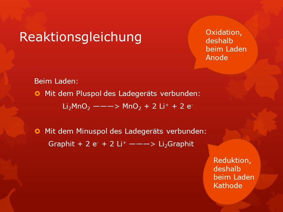 Reaktionsgleichung Beim Entladen:  Pluspol: MnO 2 + 2 Li + + 2 e - ---> Li 2 MnO 2  Minuspol: Li 2 Graphit ---> Graphit + 2 e - + 2 Li + Reduktion, die Elektrode ist jetzt Kathode Oxidation, die Elektrode ist jetzt Anode
