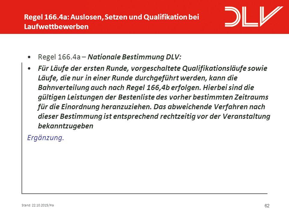 62 Regel 166.4a – Nationale Bestimmung DLV: Für Läufe der ersten Runde, vorgeschaltete Qualifikationsläufe sowie Läufe, die nur in einer Runde durchgeführt werden, kann die Bahnverteilung auch nach Regel 166,4b erfolgen.