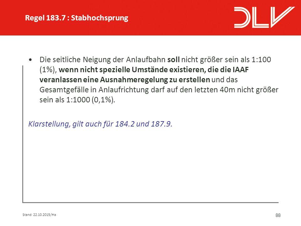 88 Die seitliche Neigung der Anlaufbahn soll nicht größer sein als 1:100 (1%), wenn nicht spezielle Umstände existieren, die die IAAF veranlassen eine Ausnahmeregelung zu erstellen und das Gesamtgefälle in Anlaufrichtung darf auf den letzten 40m nicht größer sein als 1:1000 (0,1%).
