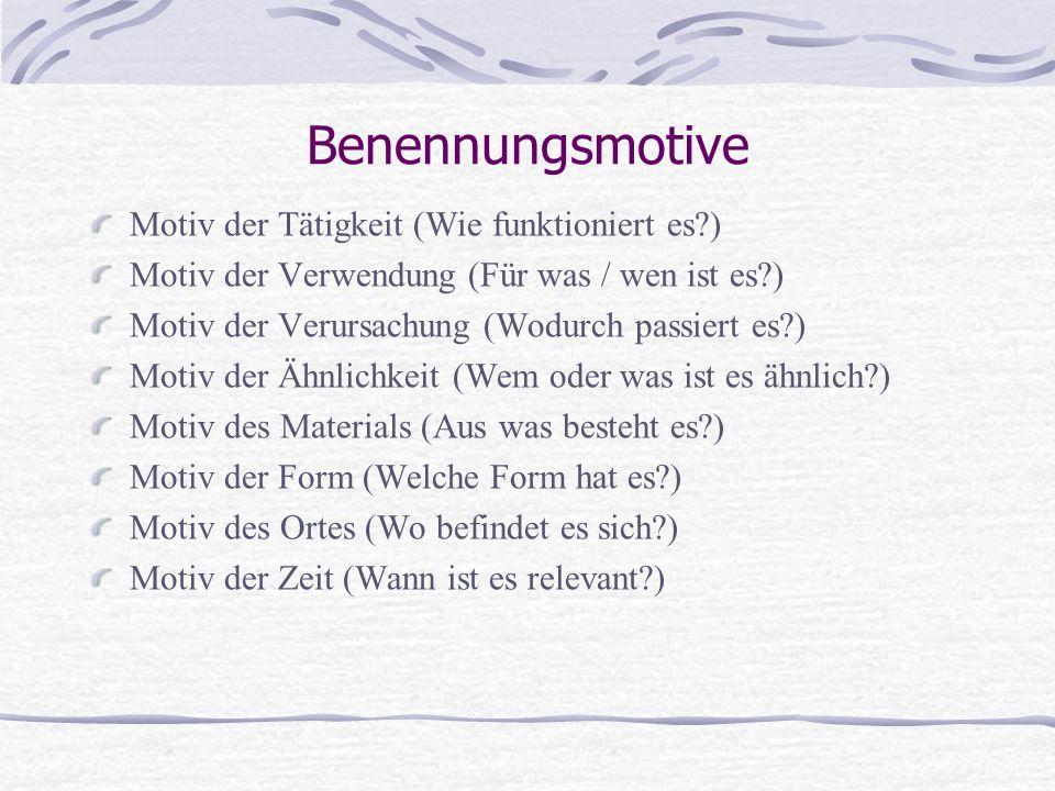 Benennungsmotive Motiv der Tätigkeit (Wie funktioniert es?) Motiv der Verwendung (Für was / wen ist es?) Motiv der Verursachung (Wodurch passiert es?) Motiv der Ähnlichkeit (Wem oder was ist es ähnlich?) Motiv des Materials (Aus was besteht es?) Motiv der Form (Welche Form hat es?) Motiv des Ortes (Wo befindet es sich?) Motiv der Zeit (Wann ist es relevant?)