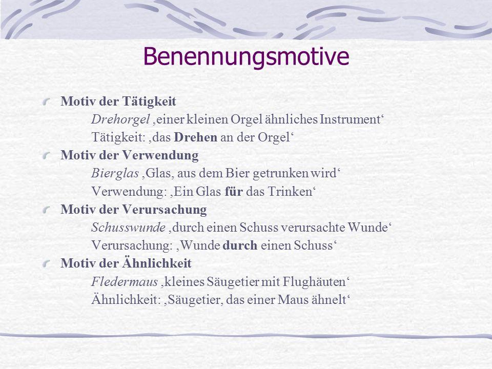 Benennungsmotive Motiv der Tätigkeit Drehorgel 'einer kleinen Orgel ähnliches Instrument' Tätigkeit: 'das Drehen an der Orgel' Motiv der Verwendung Bierglas 'Glas, aus dem Bier getrunken wird' Verwendung: 'Ein Glas für das Trinken' Motiv der Verursachung Schusswunde 'durch einen Schuss verursachte Wunde' Verursachung: 'Wunde durch einen Schuss' Motiv der Ähnlichkeit Fledermaus 'kleines Säugetier mit Flughäuten' Ähnlichkeit: 'Säugetier, das einer Maus ähnelt'