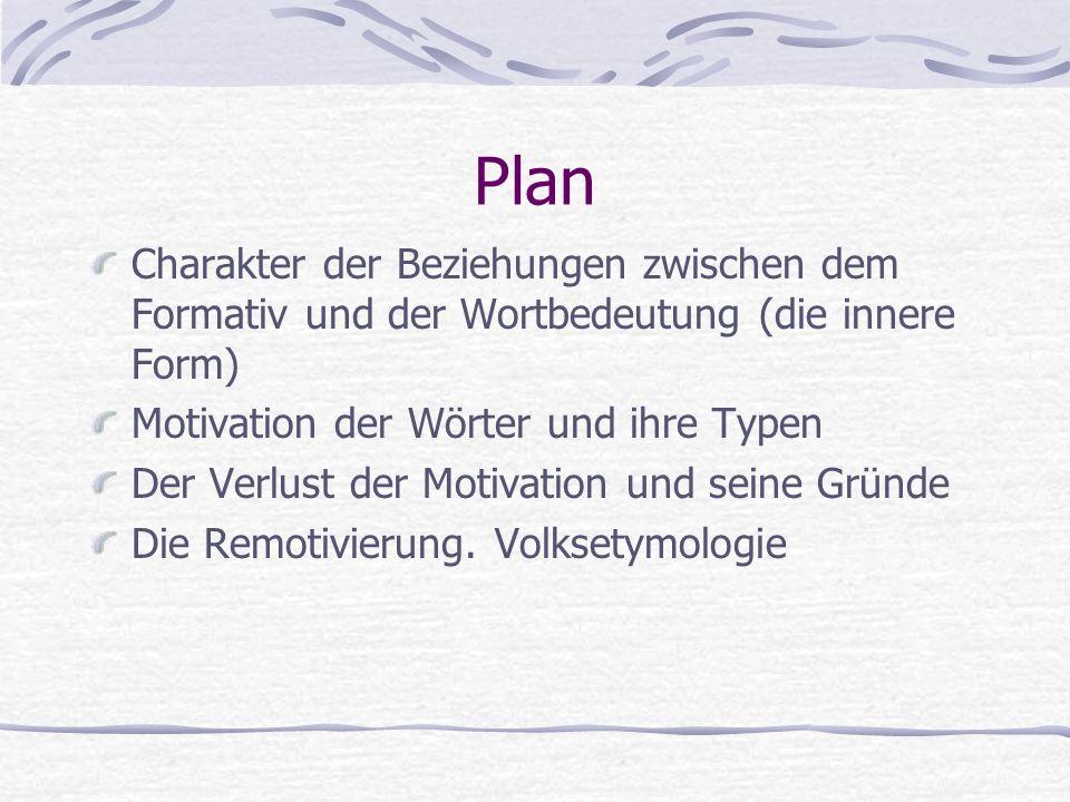 Plan Charakter der Beziehungen zwischen dem Formativ und der Wortbedeutung (die innere Form) Motivation der Wörter und ihre Typen Der Verlust der Motivation und seine Gründe Die Remotivierung.