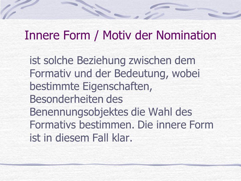 Innere Form / Motiv der Nomination ist solche Beziehung zwischen dem Formativ und der Bedeutung, wobei bestimmte Eigenschaften, Besonderheiten des Benennungsobjektes die Wahl des Formativs bestimmen.