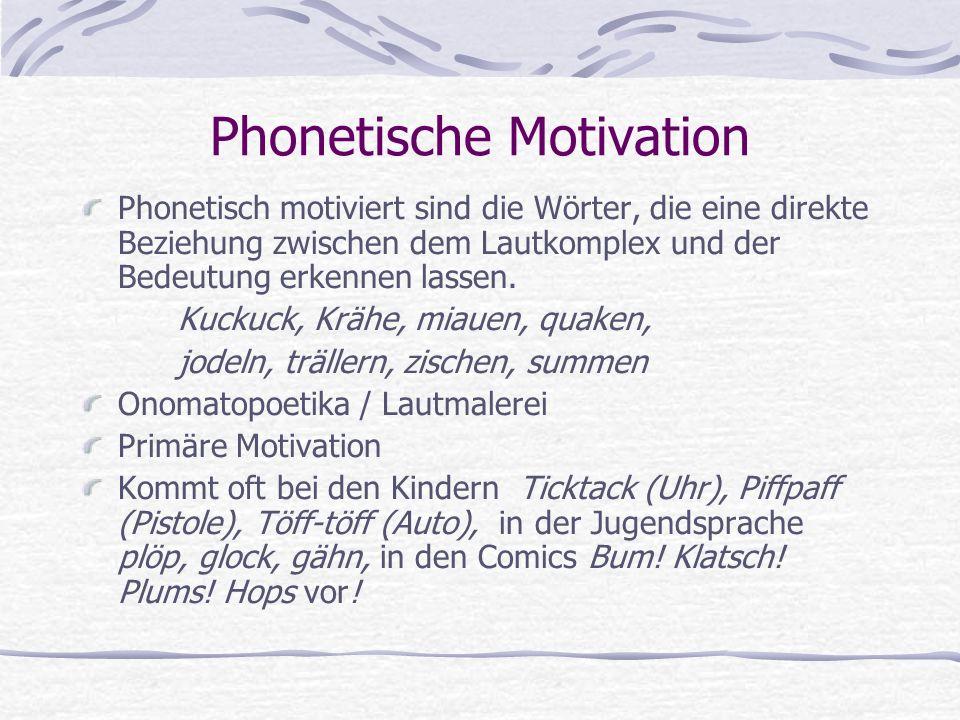 Phonetische Motivation Phonetisch motiviert sind die Wörter, die eine direkte Beziehung zwischen dem Lautkomplex und der Bedeutung erkennen lassen.