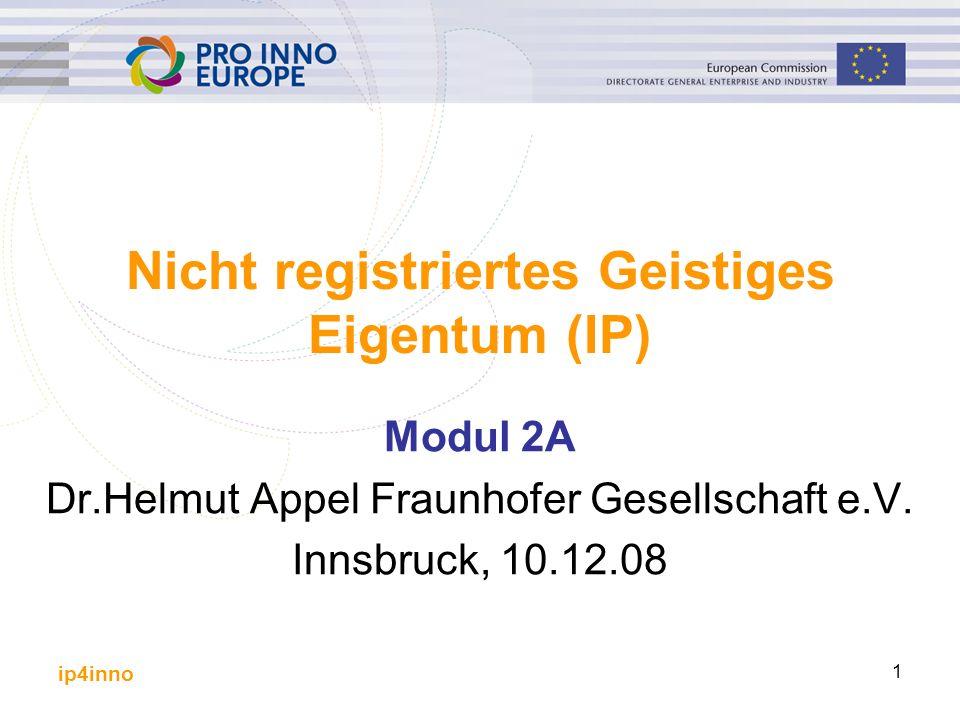 ip4inno 1 Nicht registriertes Geistiges Eigentum (IP) Modul 2A Dr.Helmut Appel Fraunhofer Gesellschaft e.V. Innsbruck, 10.12.08