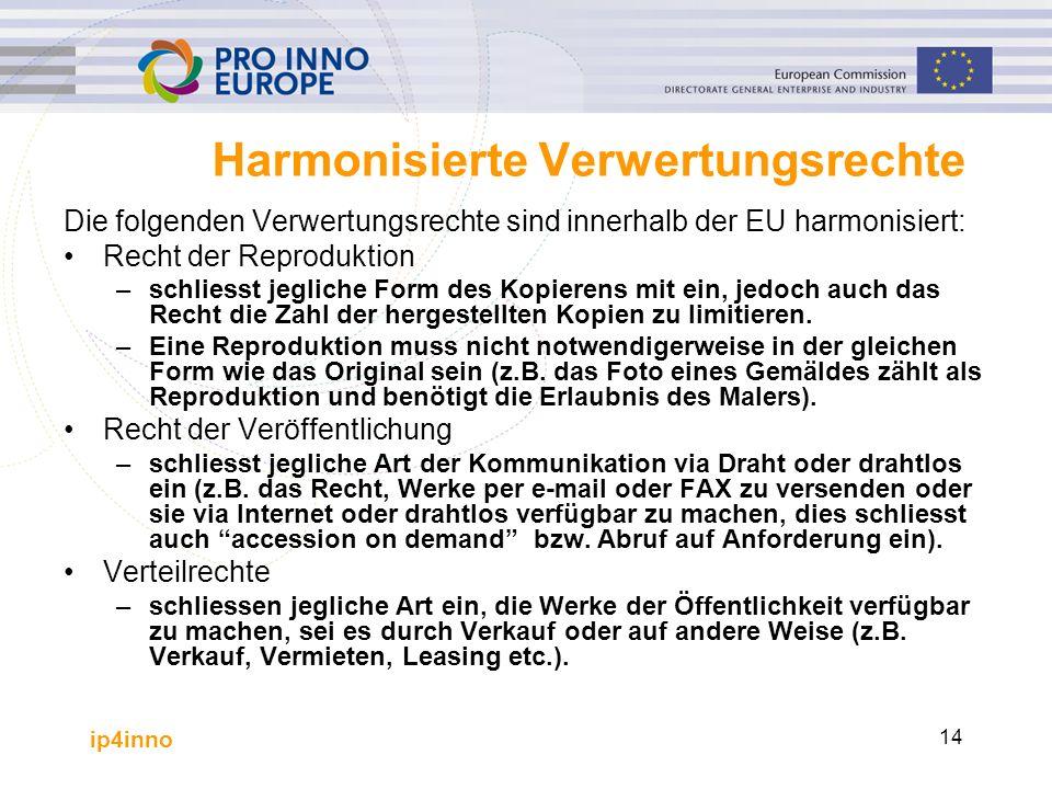 ip4inno 14 Harmonisierte Verwertungsrechte Die folgenden Verwertungsrechte sind innerhalb der EU harmonisiert: Recht der Reproduktion –schliesst jegliche Form des Kopierens mit ein, jedoch auch das Recht die Zahl der hergestellten Kopien zu limitieren.
