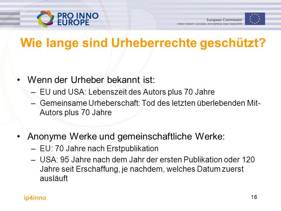 ip4inno 16 Wie lange sind Urheberrechte geschützt? Wenn der Urheber bekannt ist: –EU und USA: Lebenszeit des Autors plus 70 Jahre –Gemeinsame Urhebers