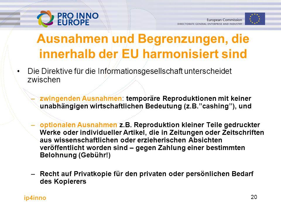 ip4inno 20 Ausnahmen und Begrenzungen, die innerhalb der EU harmonisiert sind Die Direktive für die Informationsgesellschaft unterscheidet zwischen –zwingenden Ausnahmen: temporäre Reproduktionen mit keiner unabhängigen wirtschaftlichen Bedeutung (z.B. cashing ), und –optionalen Ausnahmen z.B.