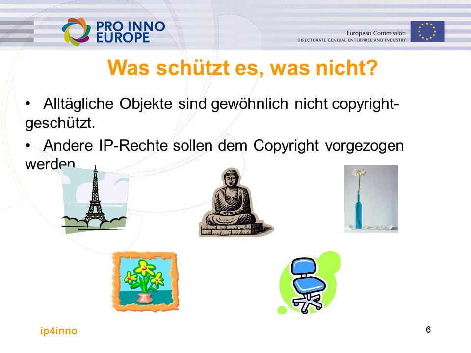 ip4inno 6 Was schützt es, was nicht? Alltägliche Objekte sind gewöhnlich nicht copyright- geschützt. Andere IP-Rechte sollen dem Copyright vorgezogen
