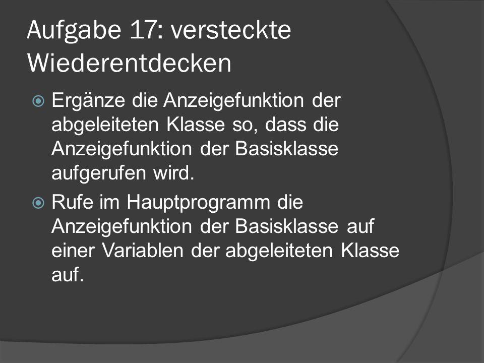 Aufgabe 17: versteckte Wiederentdecken  Ergänze die Anzeigefunktion der abgeleiteten Klasse so, dass die Anzeigefunktion der Basisklasse aufgerufen w