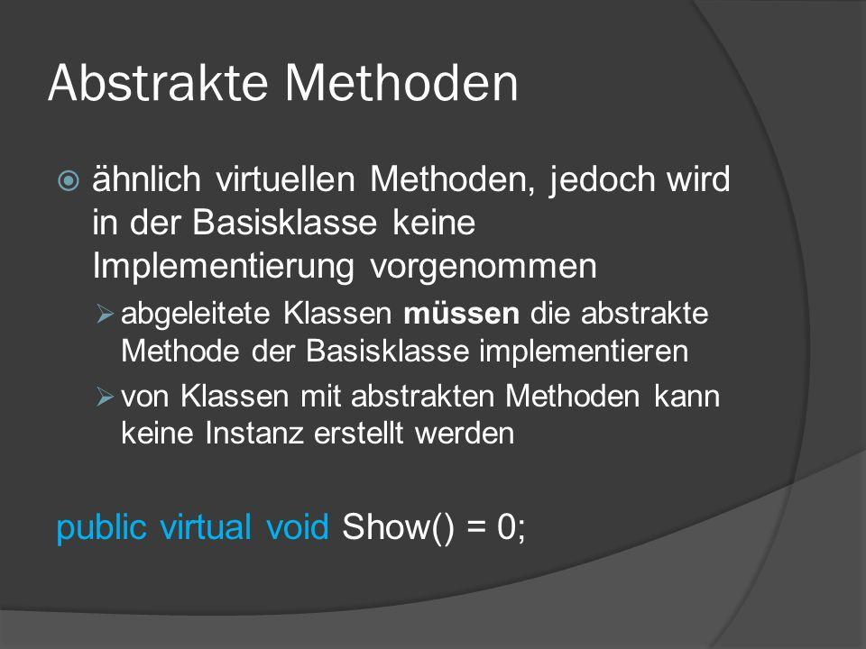Abstrakte Methoden  ähnlich virtuellen Methoden, jedoch wird in der Basisklasse keine Implementierung vorgenommen  abgeleitete Klassen müssen die ab