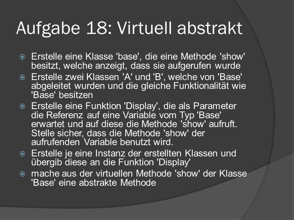 Aufgabe 18: Virtuell abstrakt  Erstelle eine Klasse 'base', die eine Methode 'show' besitzt, welche anzeigt, dass sie aufgerufen wurde  Erstelle zwe