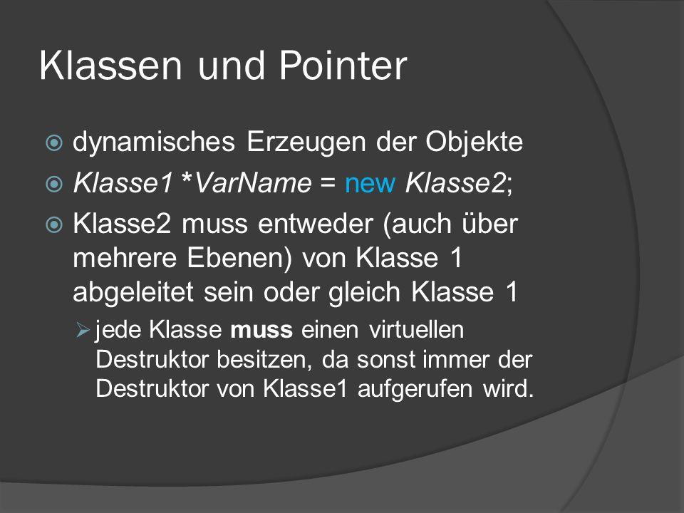 Klassen und Pointer  dynamisches Erzeugen der Objekte  Klasse1 *VarName = new Klasse2;  Klasse2 muss entweder (auch über mehrere Ebenen) von Klasse