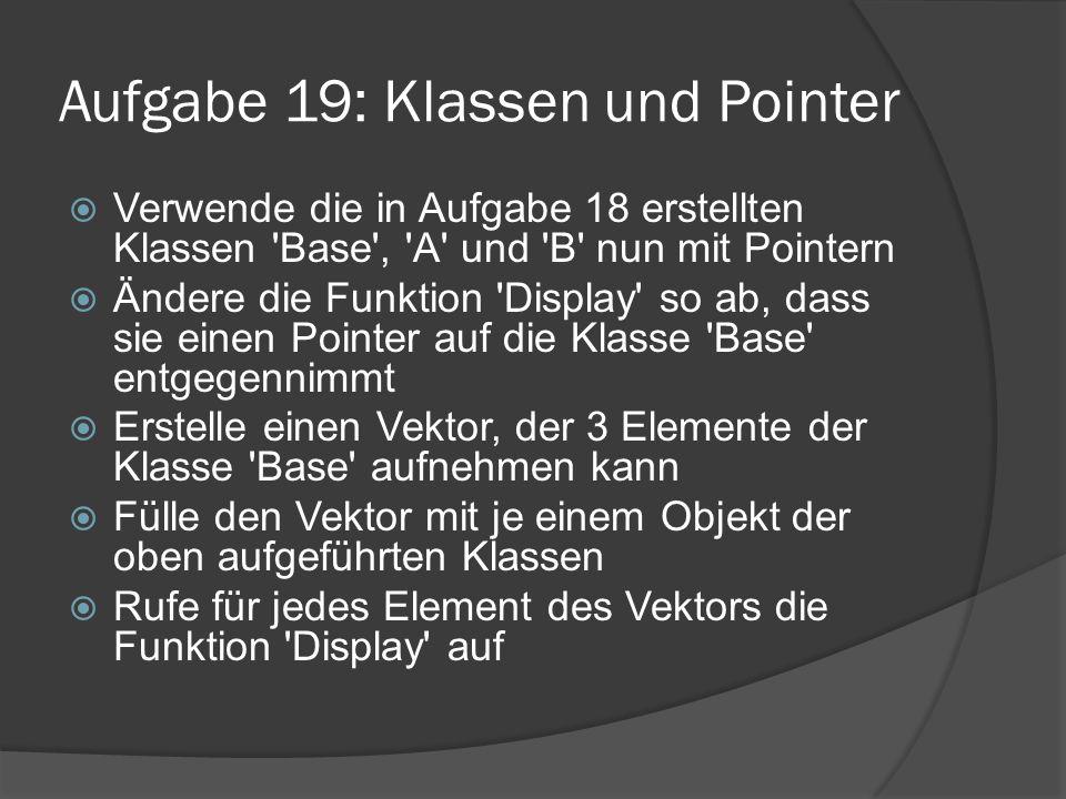 Aufgabe 19: Klassen und Pointer  Verwende die in Aufgabe 18 erstellten Klassen 'Base', 'A' und 'B' nun mit Pointern  Ändere die Funktion 'Display' s