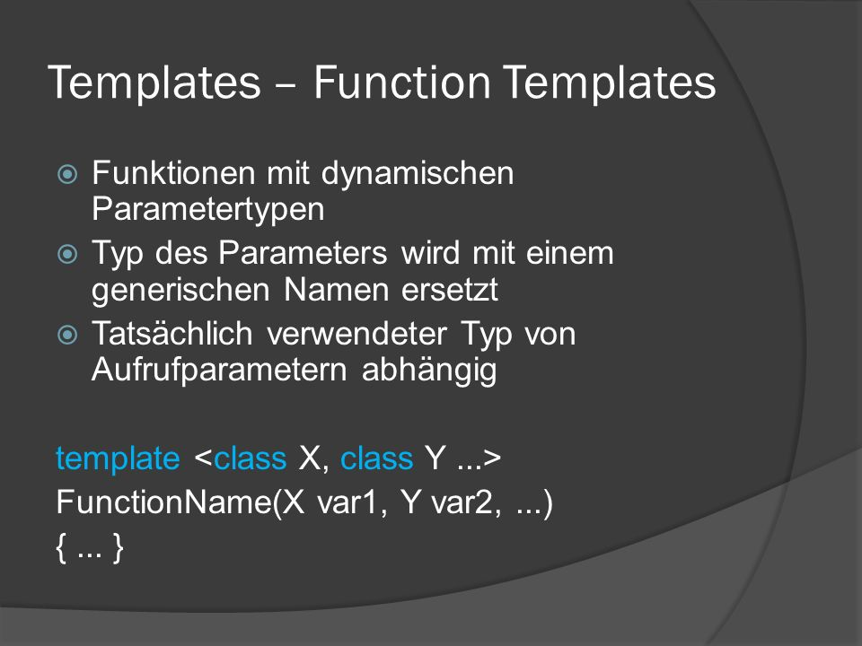 Templates – Function Templates  Funktionen mit dynamischen Parametertypen  Typ des Parameters wird mit einem generischen Namen ersetzt  Tatsächlich