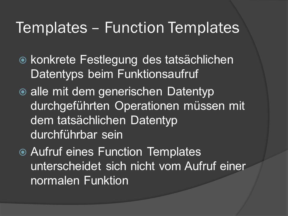 Templates – Function Templates  konkrete Festlegung des tatsächlichen Datentyps beim Funktionsaufruf  alle mit dem generischen Datentyp durchgeführt