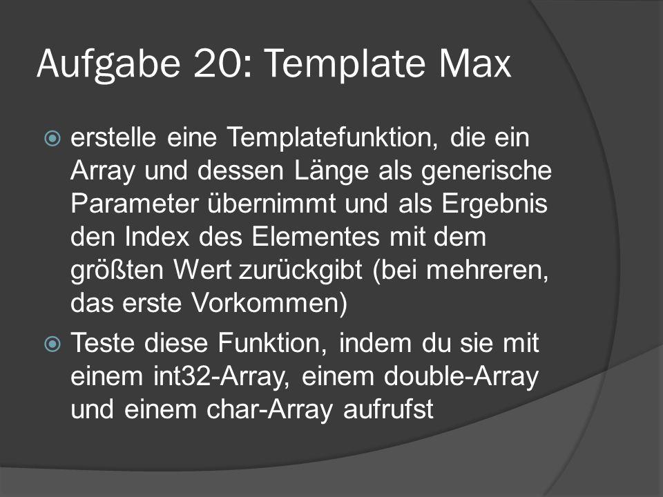 Aufgabe 20: Template Max  erstelle eine Templatefunktion, die ein Array und dessen Länge als generische Parameter übernimmt und als Ergebnis den Inde