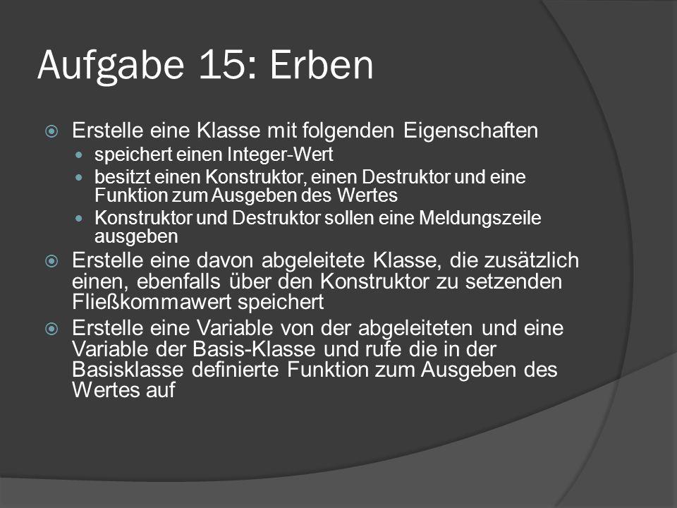 Aufgabe 15: Erben  Erstelle eine Klasse mit folgenden Eigenschaften speichert einen Integer-Wert besitzt einen Konstruktor, einen Destruktor und eine
