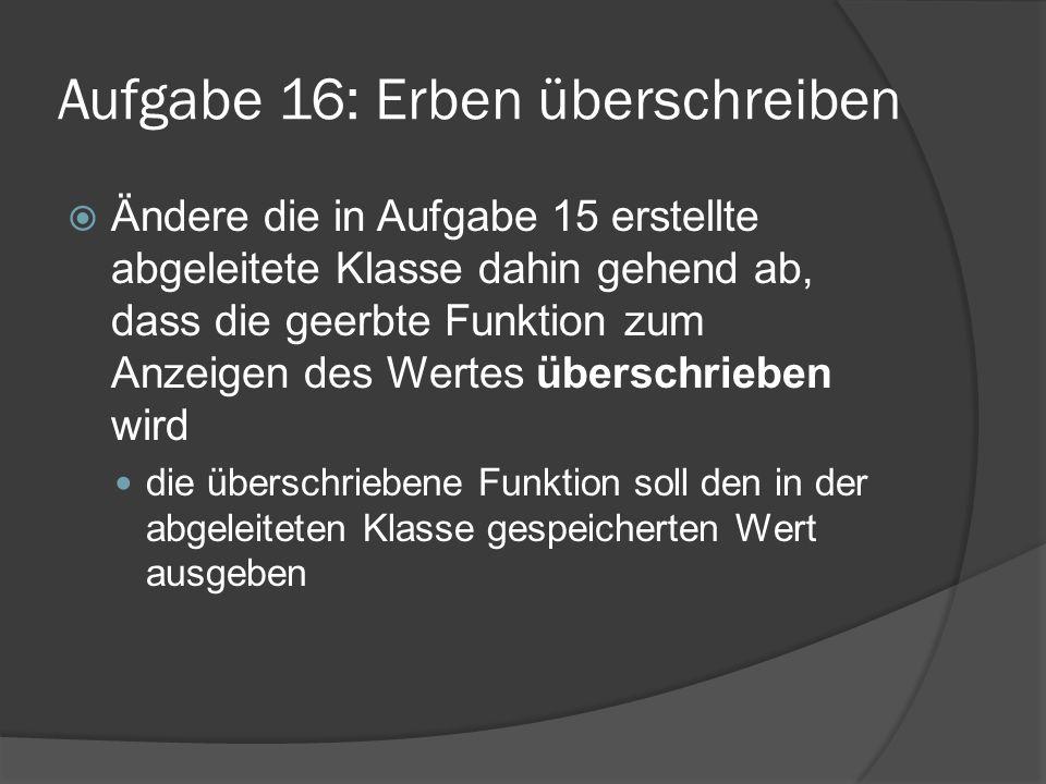 Aufgabe 16: Erben überschreiben  Ändere die in Aufgabe 15 erstellte abgeleitete Klasse dahin gehend ab, dass die geerbte Funktion zum Anzeigen des We
