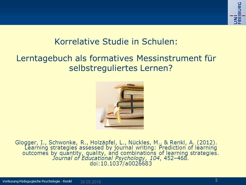 Vorlesung Pädagogische Psychologie - Renkl 30.05.2016 2 Korrelative Studie in Schulen: Lerntagebuch als formatives Messinstrument für selbstreguliertes Lernen.