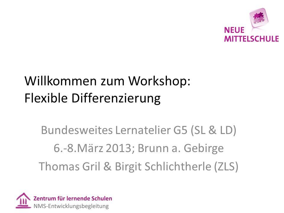 Willkommen zum Workshop: Flexible Differenzierung Bundesweites Lernatelier G5 (SL & LD) 6.-8.März 2013; Brunn a. Gebirge Thomas Gril & Birgit Schlicht