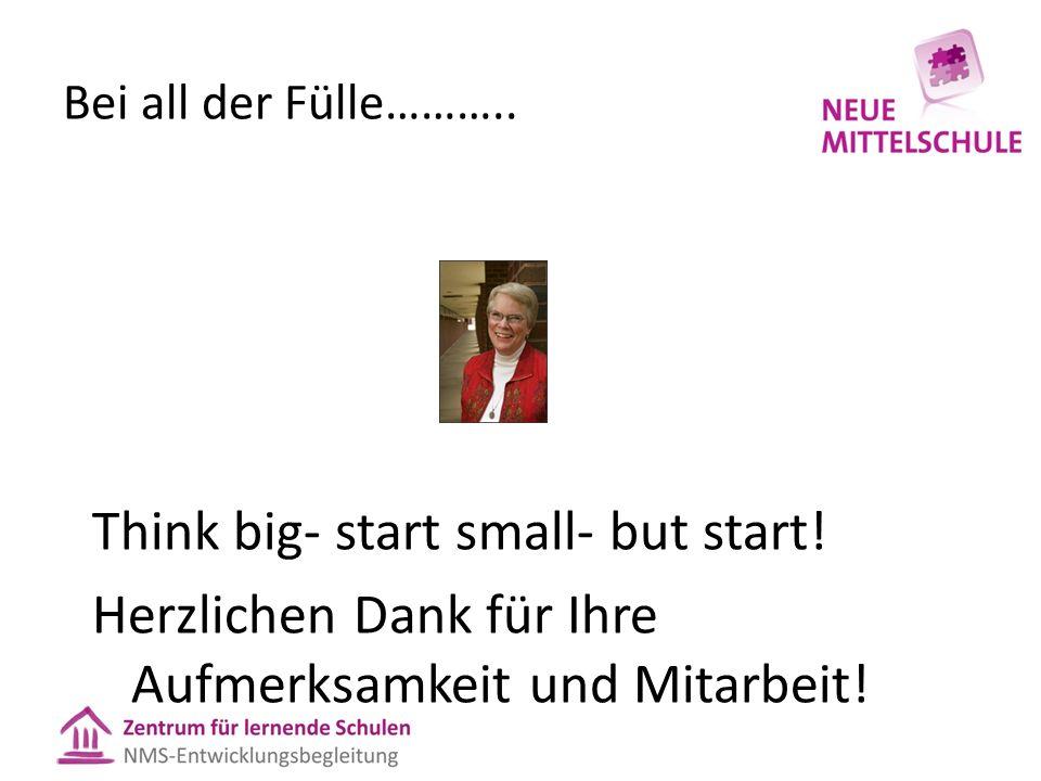Bei all der Fülle……….. Think big- start small- but start! Herzlichen Dank für Ihre Aufmerksamkeit und Mitarbeit!