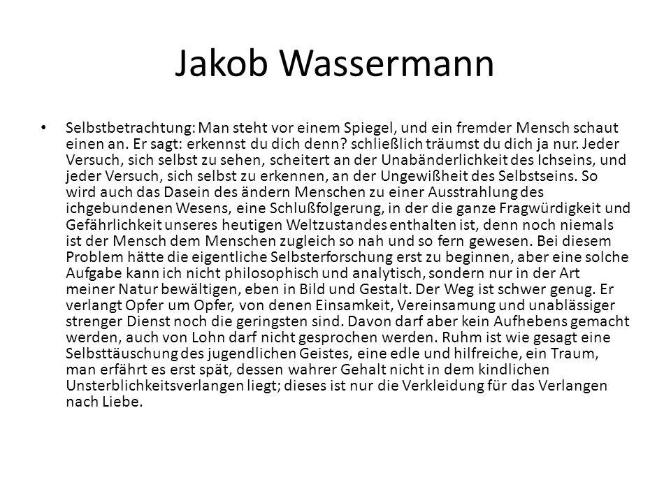 Jakob Wassermann Selbstbetrachtung: Man steht vor einem Spiegel, und ein fremder Mensch schaut einen an. Er sagt: erkennst du dich denn? schließlich t