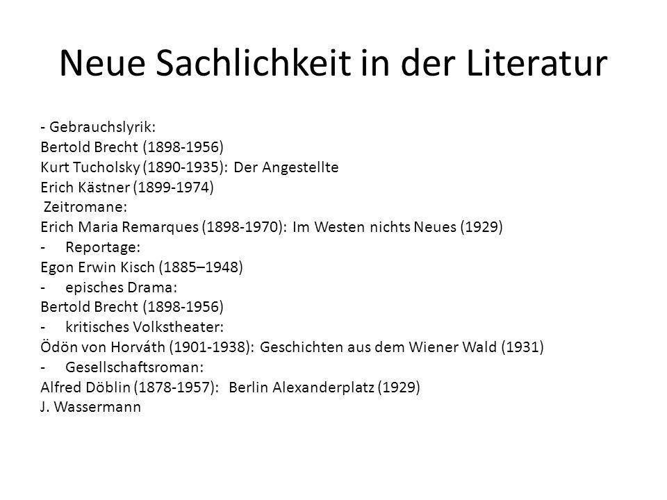 Neue Sachlichkeit in der Literatur - Gebrauchslyrik: Bertold Brecht (1898-1956) Kurt Tucholsky (1890-1935): Der Angestellte Erich Kästner (1899-1974) Zeitromane: Erich Maria Remarques (1898-1970): Im Westen nichts Neues (1929) -Reportage: Egon Erwin Kisch (1885–1948) -episches Drama: Bertold Brecht (1898-1956) -kritisches Volkstheater: Ödön von Horváth (1901-1938): Geschichten aus dem Wiener Wald (1931) -Gesellschaftsroman: Alfred Döblin (1878-1957): Berlin Alexanderplatz (1929) J.