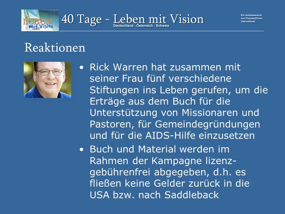 Reaktionen Rick Warren hat zusammen mit seiner Frau fünf verschiedene Stiftungen ins Leben gerufen, um die Erträge aus dem Buch für die Unterstützung von Missionaren und Pastoren, für Gemeindegründungen und für die AIDS-Hilfe einzusetzen Buch und Material werden im Rahmen der Kampagne lizenz- gebührenfrei abgegeben, d.h.