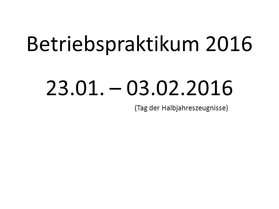Betriebspraktikum 2016 23.01. – 03.02.2016 (Tag der Halbjahreszeugnisse)