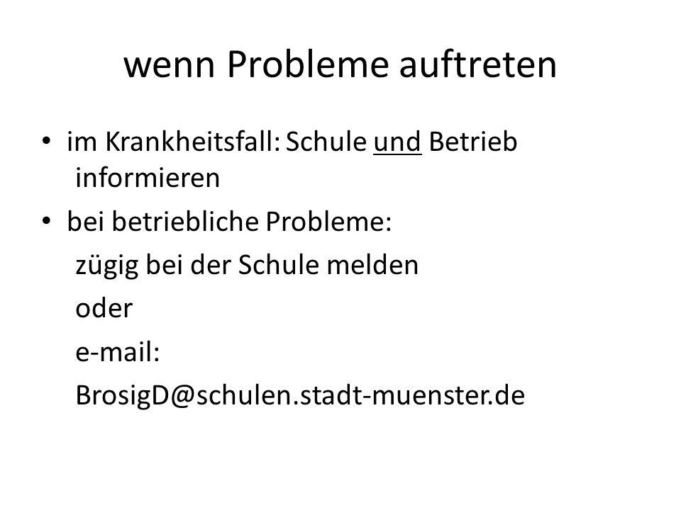 wenn Probleme auftreten im Krankheitsfall: Schule und Betrieb informieren bei betriebliche Probleme: zügig bei der Schule melden oder e-mail: BrosigD@schulen.stadt-muenster.de