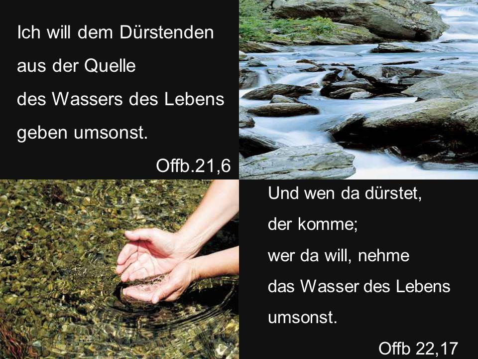 Ich will dem Dürstenden aus der Quelle des Wassers des Lebens geben umsonst.