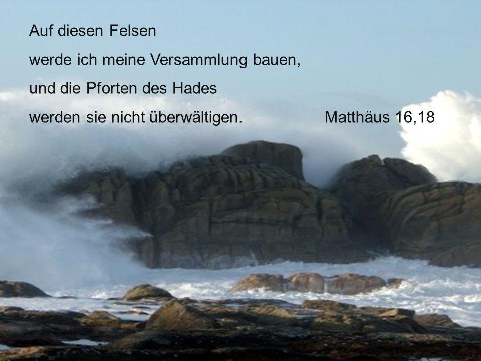 Auf diesen Felsen werde ich meine Versammlung bauen, und die Pforten des Hades werden sie nicht überwältigen.