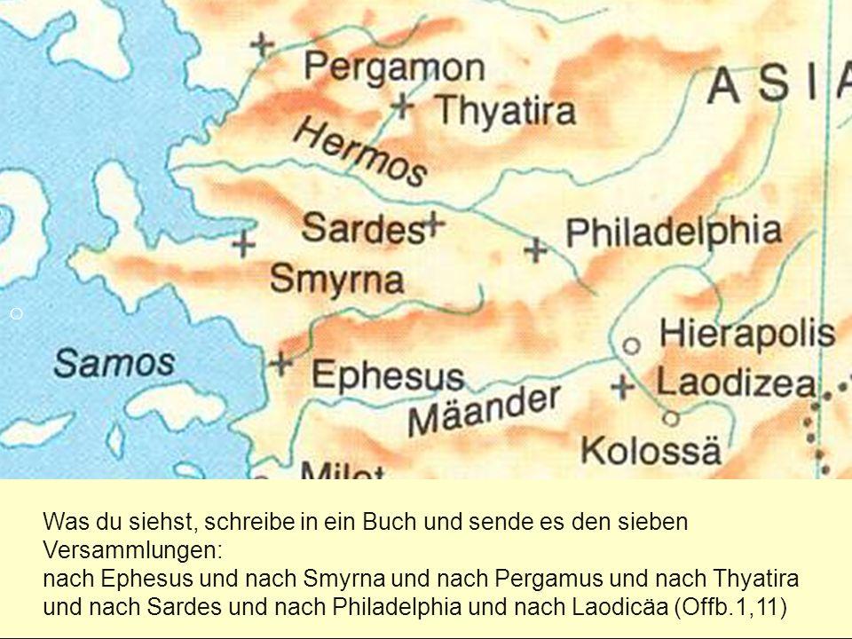 Was du siehst, schreibe in ein Buch und sende es den sieben Versammlungen: nach Ephesus und nach Smyrna und nach Pergamus und nach Thyatira und nach Sardes und nach Philadelphia und nach Laodicäa (Offb.1,11) o