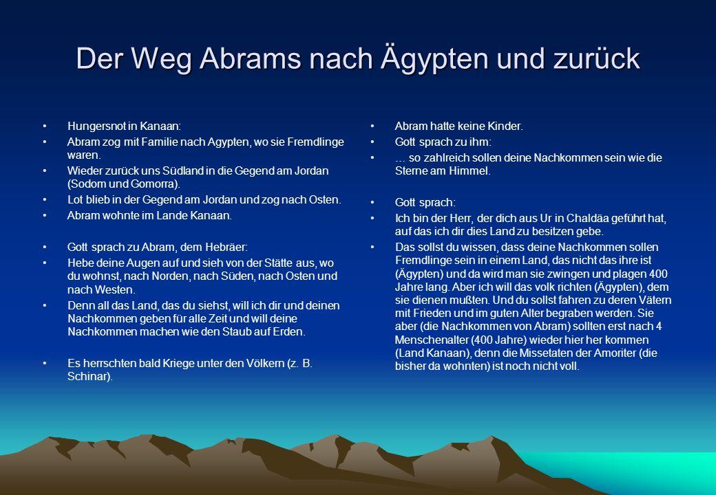 Der Weg Abrams nach Ägypten und zurück Hungersnot in Kanaan: Abram zog mit Familie nach Agypten, wo sie Fremdlinge waren.