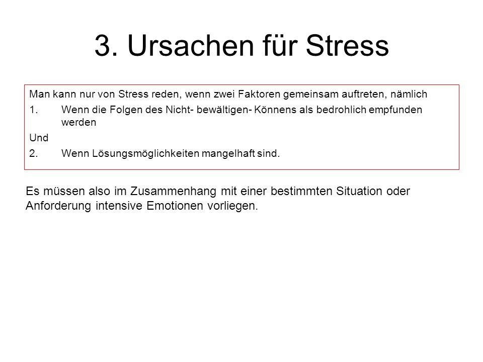3. Ursachen für Stress Man kann nur von Stress reden, wenn zwei Faktoren gemeinsam auftreten, nämlich 1.Wenn die Folgen des Nicht- bewältigen- Könnens