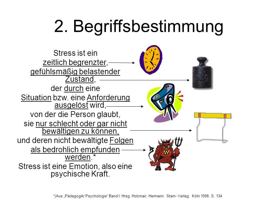 2. Begriffsbestimmung Stress ist ein zeitlich begrenzter, gefühlsmäßig belastender Zustand, der durch eine Situation bzw. eine Anforderung ausgelöst w